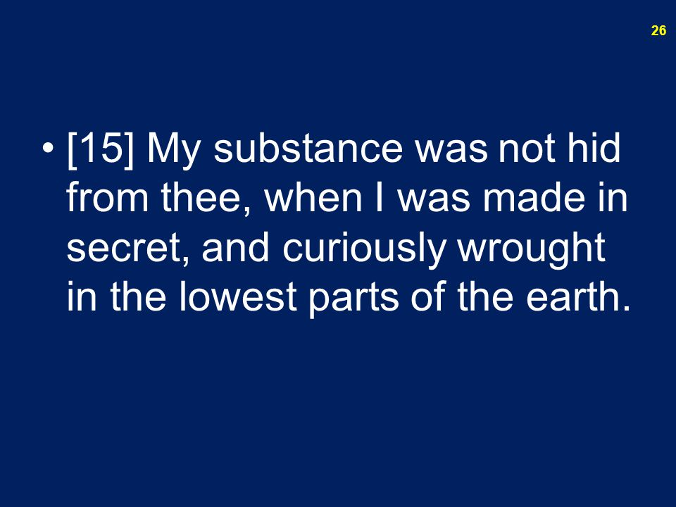 [15] My substance was not hid from thee, when I was made in secret, and curiously wrought in the lowest parts of the earth.